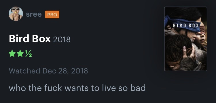 Screengrab from Letterboxd of a review from user @sree for the film 'Bird Box'. It reads 'Who the fuck wants to live so bad', 2 and a 1/2 stars